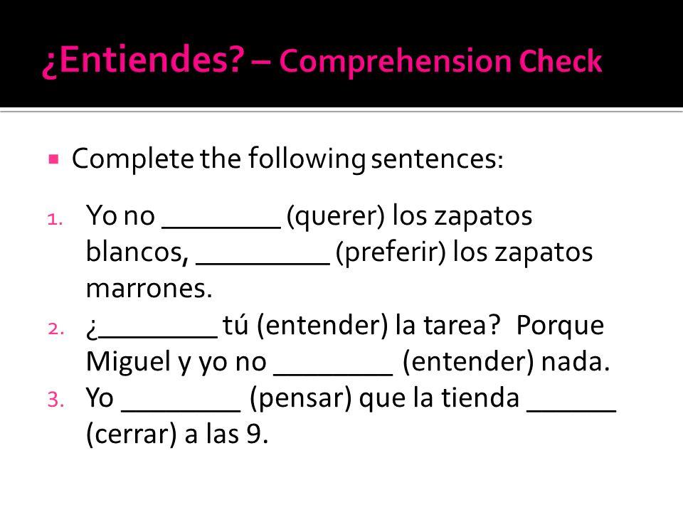 Complete the following sentences: 1. Yo no ________ (querer) los zapatos blancos, _________ (preferir) los zapatos marrones. 2. ¿________ t ú (entende