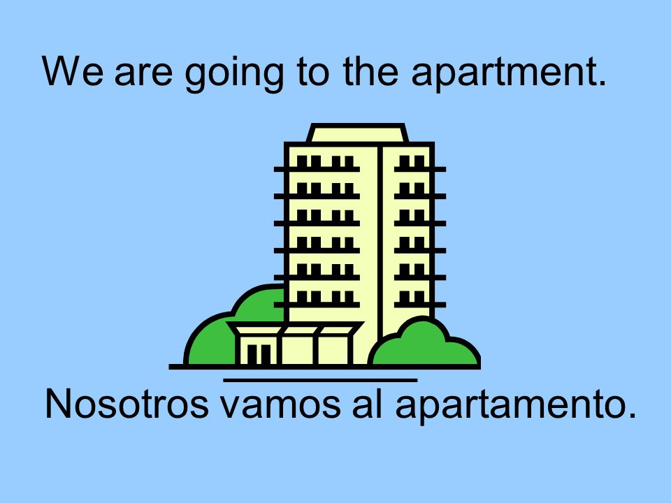 We are going to the apartment. Nosotros vamos al apartamento.