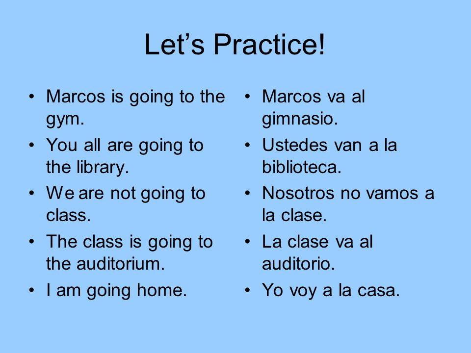 Lets Practice. Marcos is going to the gym. You all are going to the library.