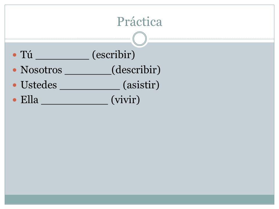Práctica Tú ________ (escribir) Nosotros _______(describir) Ustedes _________ (asistir) Ella __________ (vivir)