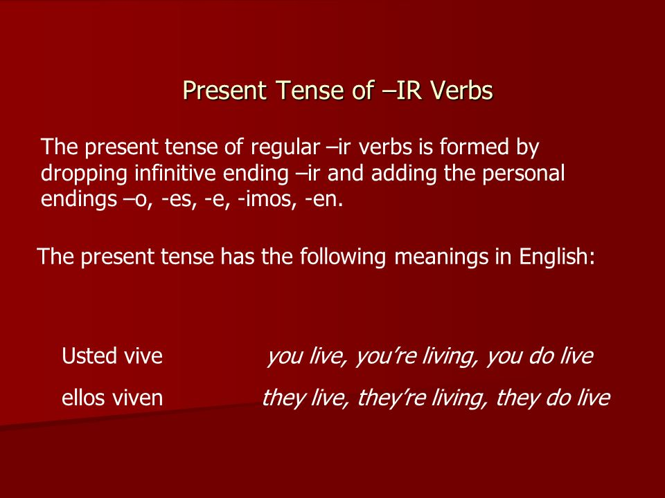 Present Tense of –IR Verbs The present tense of regular –ir verbs is formed by dropping infinitive ending –ir and adding the personal endings –o, -es, -e, -imos, -en.