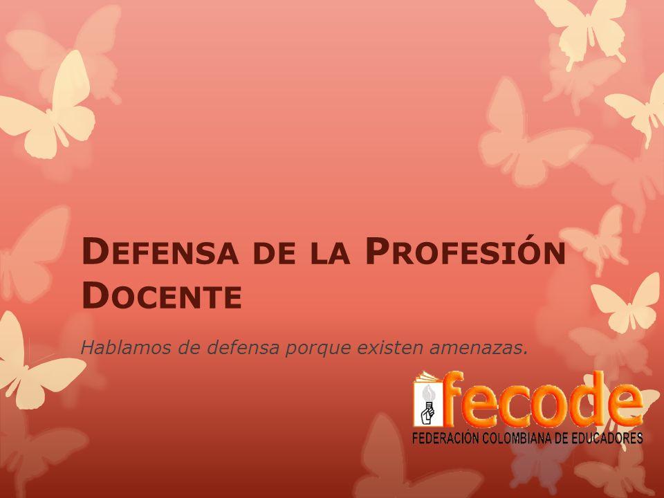 D EFENSA DE LA P ROFESIÓN D OCENTE Hablamos de defensa porque existen amenazas.