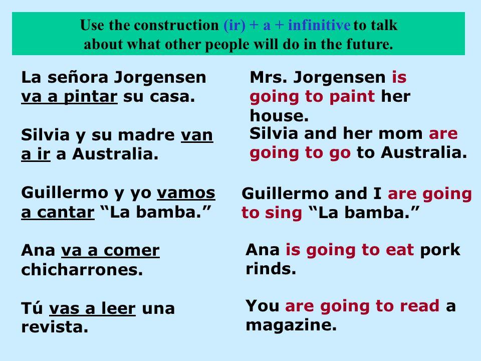 La señora Jorgensen va a pintar su casa. Silvia y su madre van a ir a Australia. Guillermo y yo vamos a cantar La bamba. Ana va a comer chicharrones.