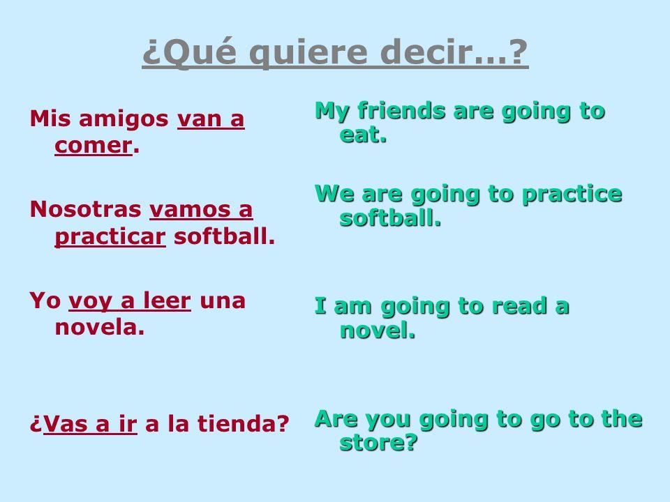 ¿Qué quiere decir…? Mis amigos van a comer. Nosotras vamos a practicar softball. Yo voy a leer una novela. ¿Vas a ir a la tienda? My friends are going