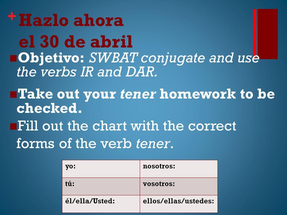 + Hazlo ahora el 30 de abril Objetivo: SWBAT conjugate and use the verbs IR and DAR.