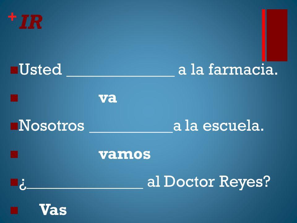 + IR Usted _____________ a la farmacia. va Nosotros __________a la escuela. vamos ¿______________ al Doctor Reyes? Vas