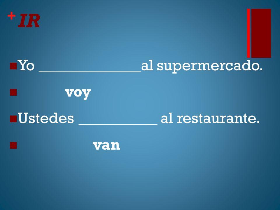 + IR Yo _____________al supermercado. voy Ustedes __________ al restaurante. van