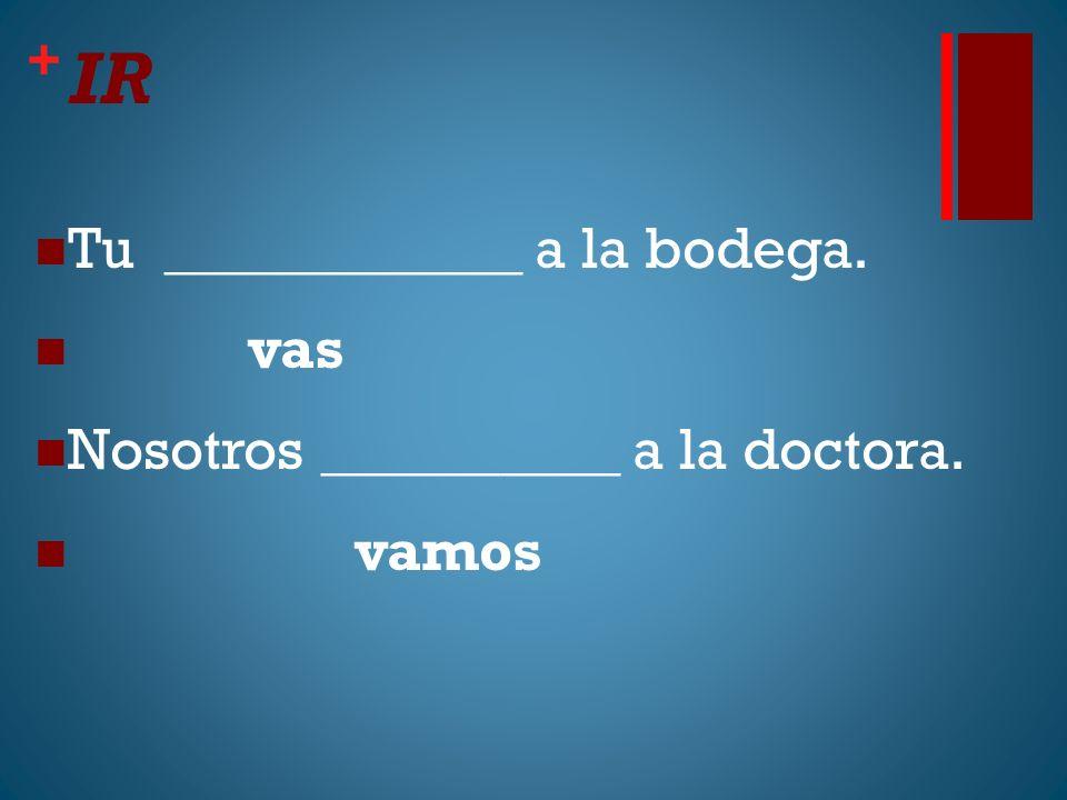 + IR Tu ____________ a la bodega. vas Nosotros __________ a la doctora. vamos