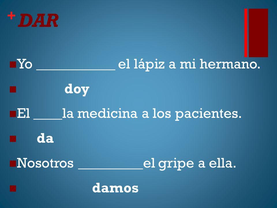 + DAR Yo ___________ el lápiz a mi hermano. doy El ____la medicina a los pacientes. da Nosotros _________el gripe a ella. damos