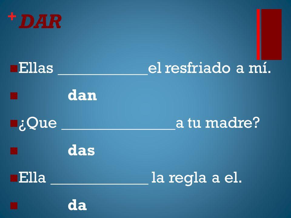 + DAR Ellas ___________el resfriado a mí. dan ¿Que ______________a tu madre.