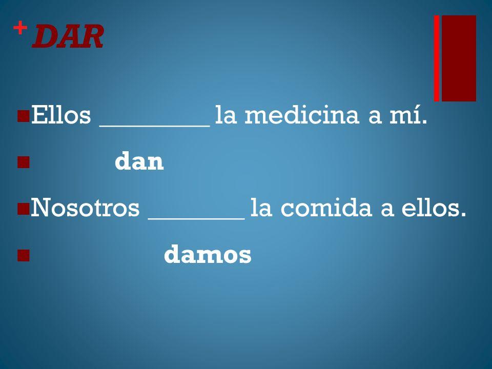 + DAR Ellos ________ la medicina a mí. dan Nosotros _______ la comida a ellos. damos