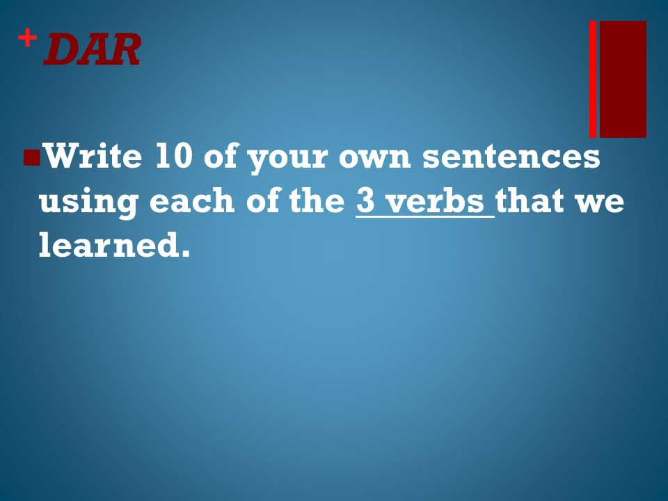 + DAR Write 10 of your own sentences using each of the 3 verbs that we learned.
