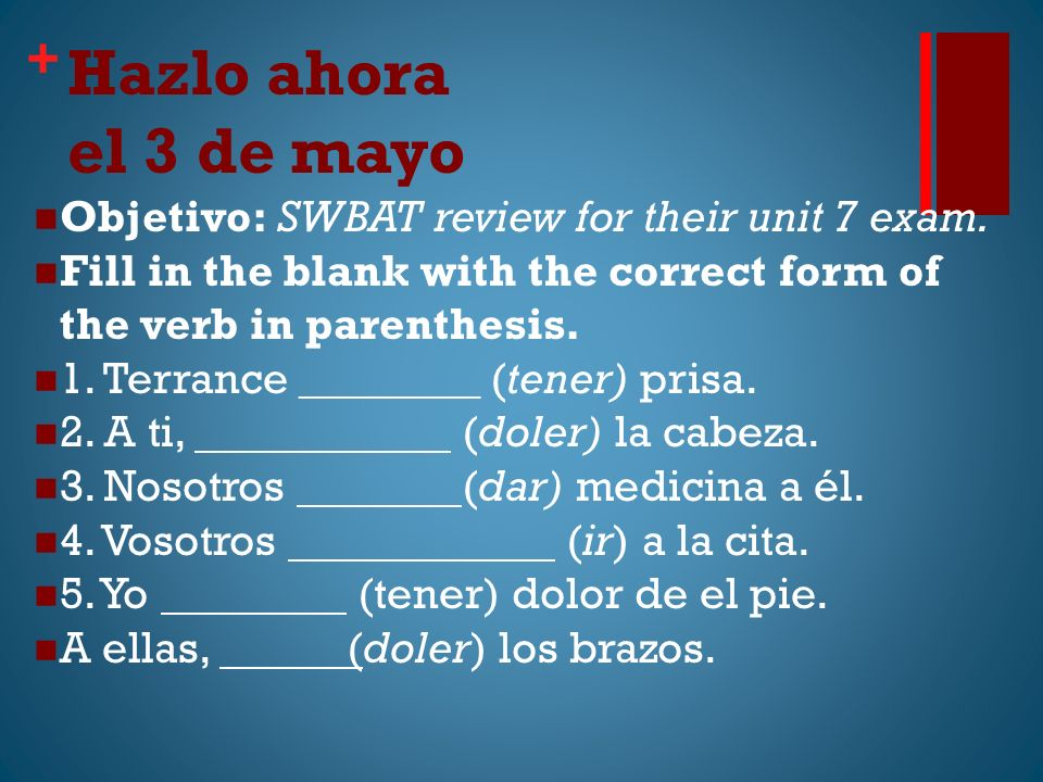 + Hazlo ahora el 3 de mayo Objetivo: SWBAT review for their unit 7 exam.