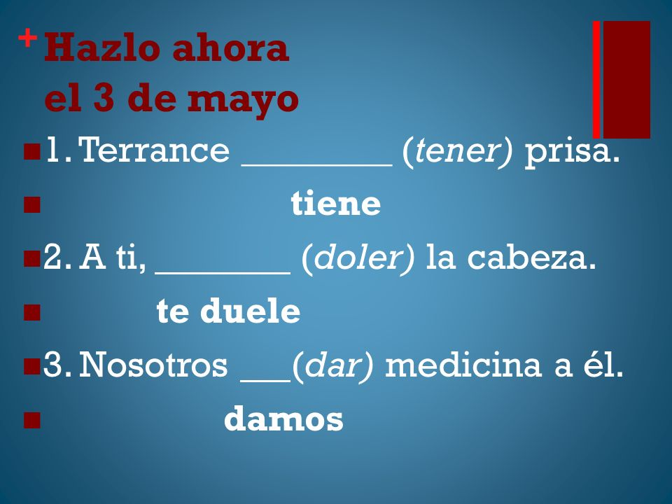 + Hazlo ahora el 3 de mayo 1. Terrance ________ (tener) prisa. tiene 2. A ti, (doler) la cabeza. te duele 3. Nosotros (dar) medicina a él. damos