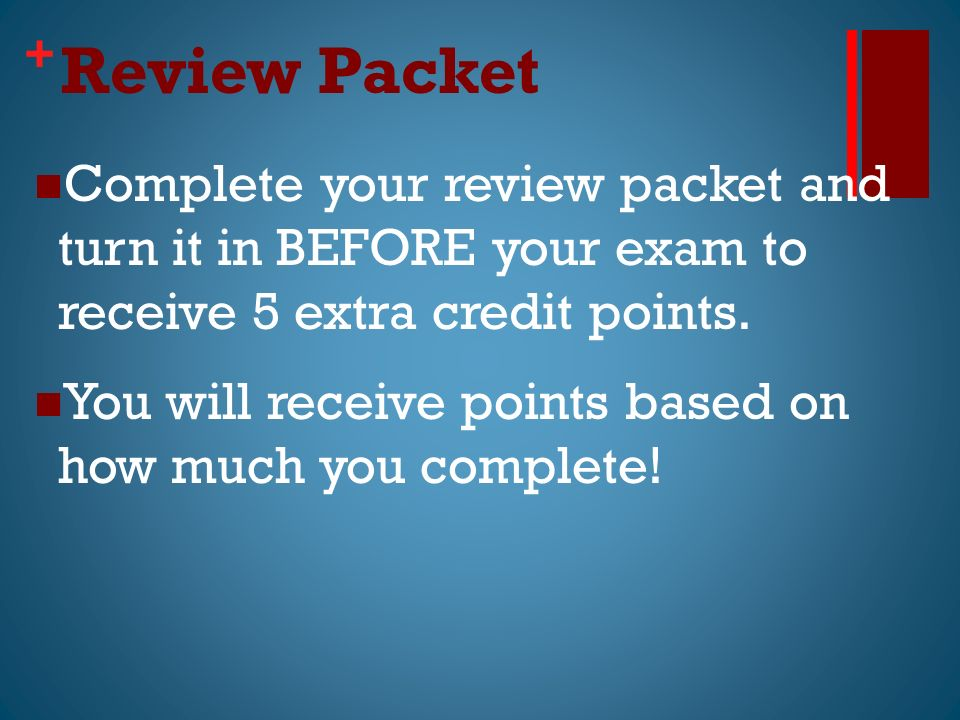 + Review Packet Complete your review packet and turn it in BEFORE your exam to receive 5 extra credit points.