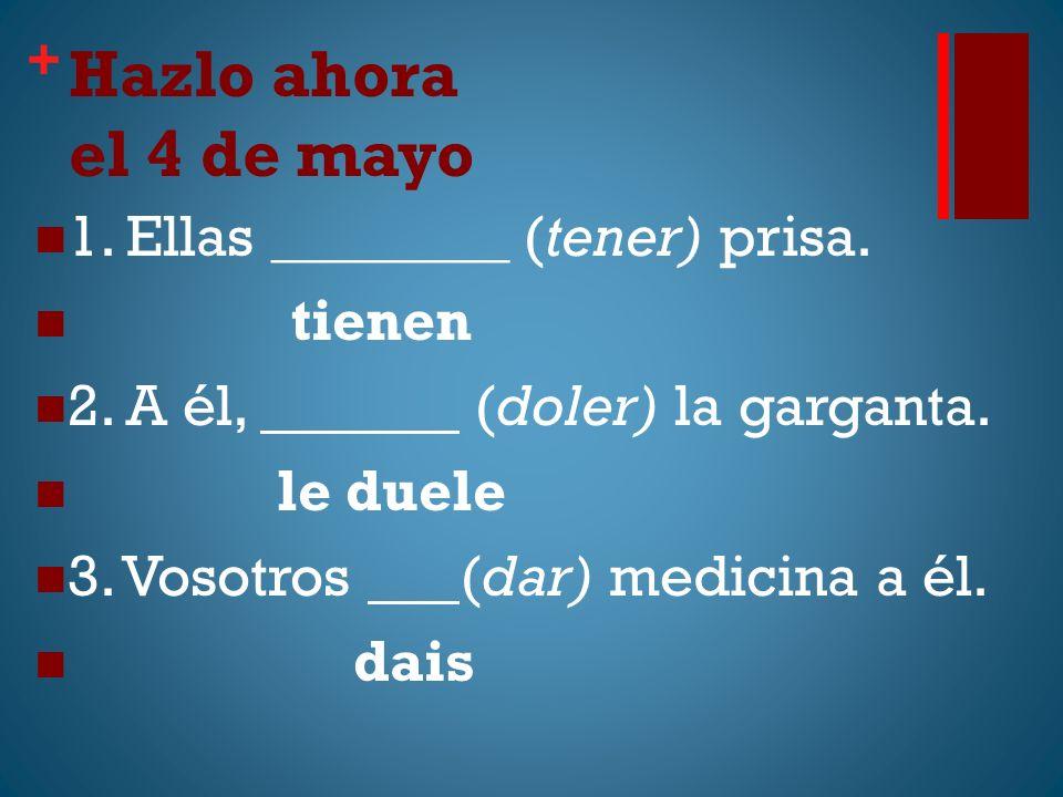 + Hazlo ahora el 4 de mayo 1. Ellas ________ (tener) prisa. tienen 2. A él, (doler) la garganta. le duele 3. Vosotros (dar) medicina a él. dais