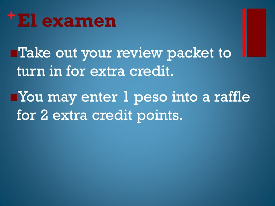 + El examen Take out your review packet to turn in for extra credit.