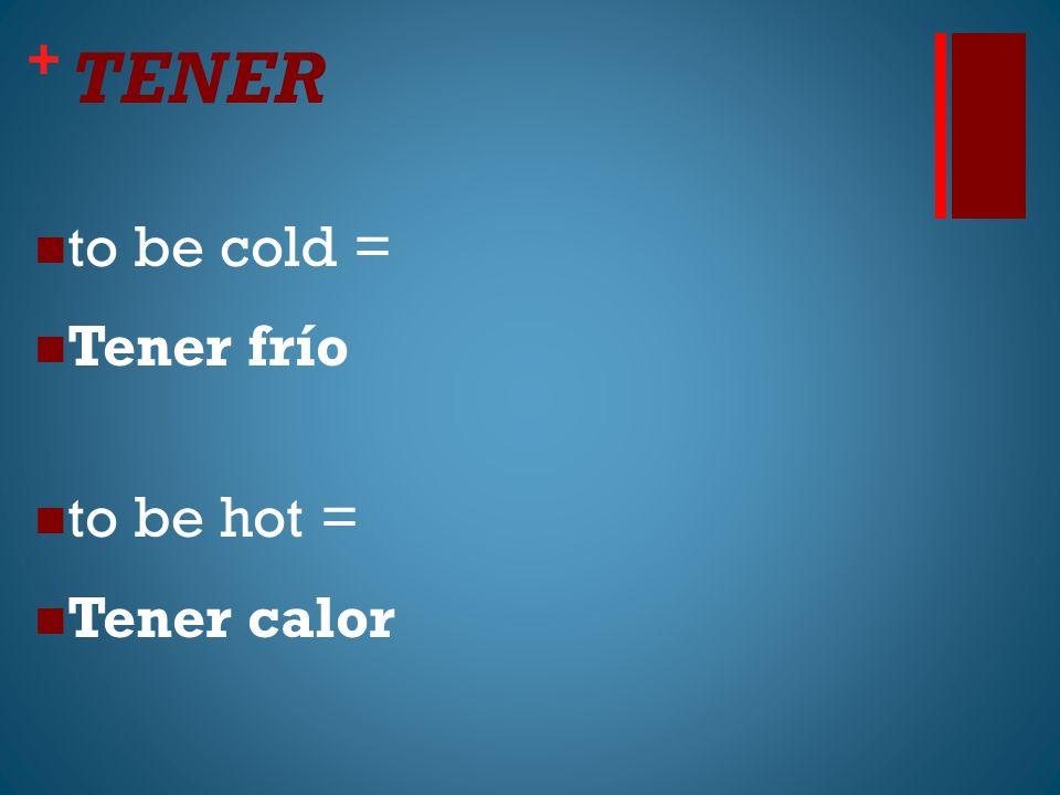+ TENER to be cold = Tener frío to be hot = Tener calor