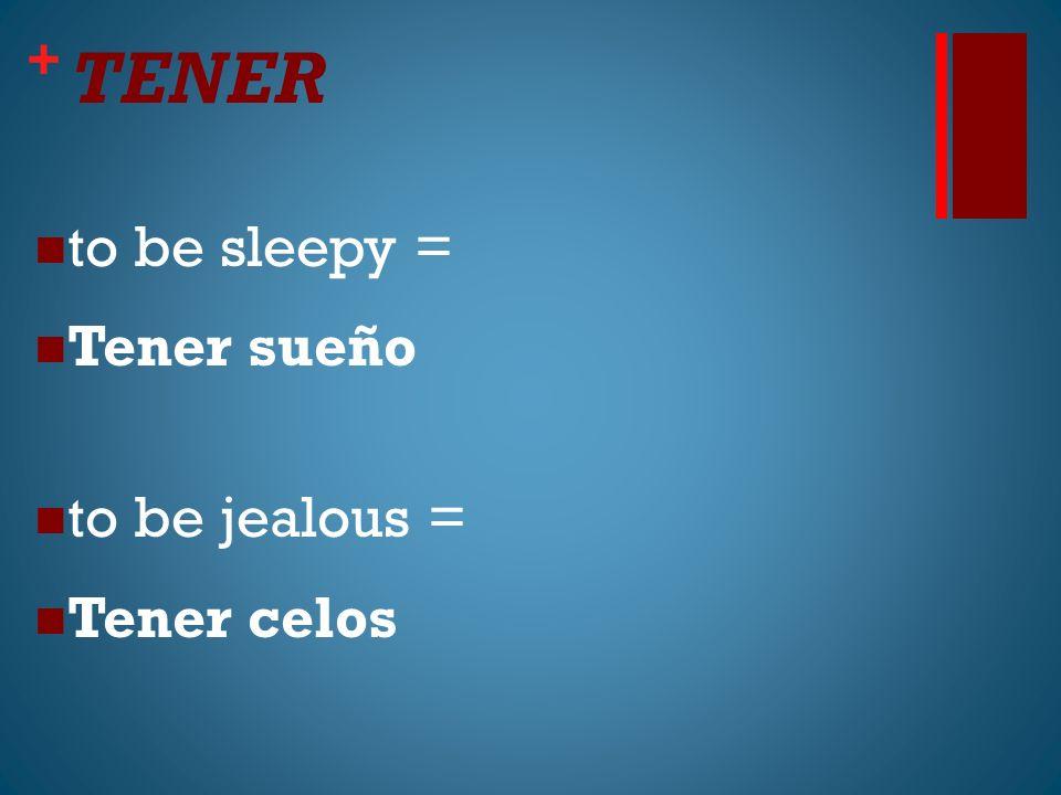 + TENER to be sleepy = Tener sueño to be jealous = Tener celos