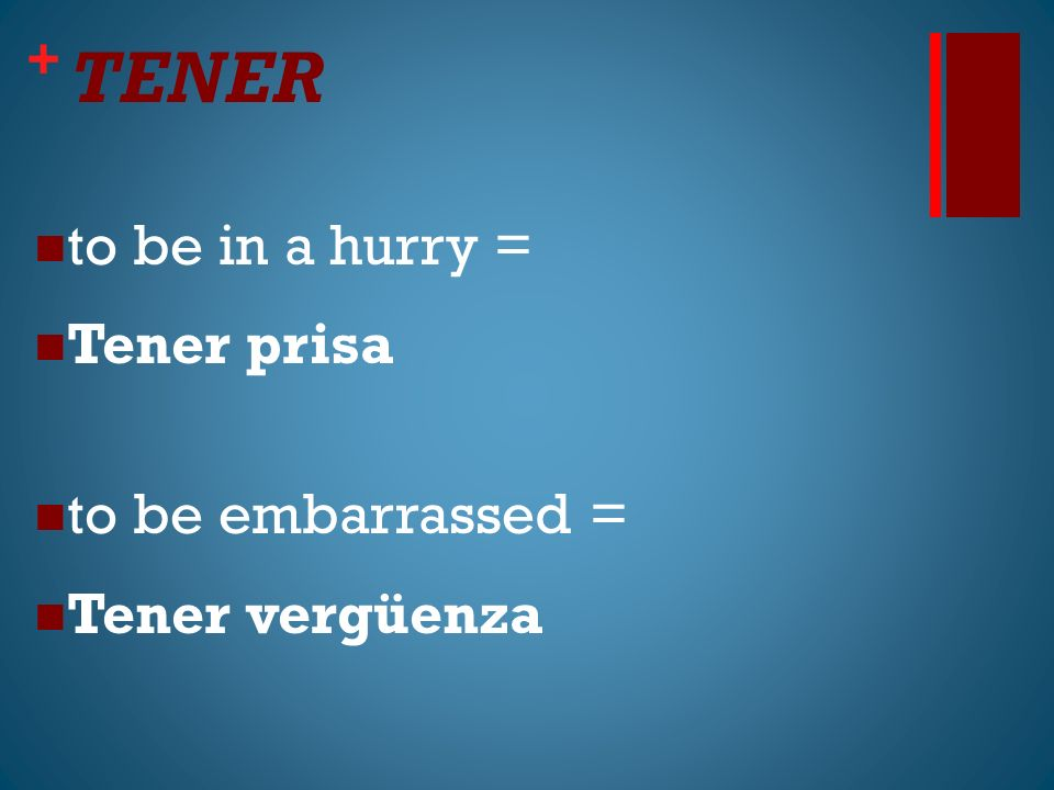 + TENER to be in a hurry = Tener prisa to be embarrassed = Tener vergüenza