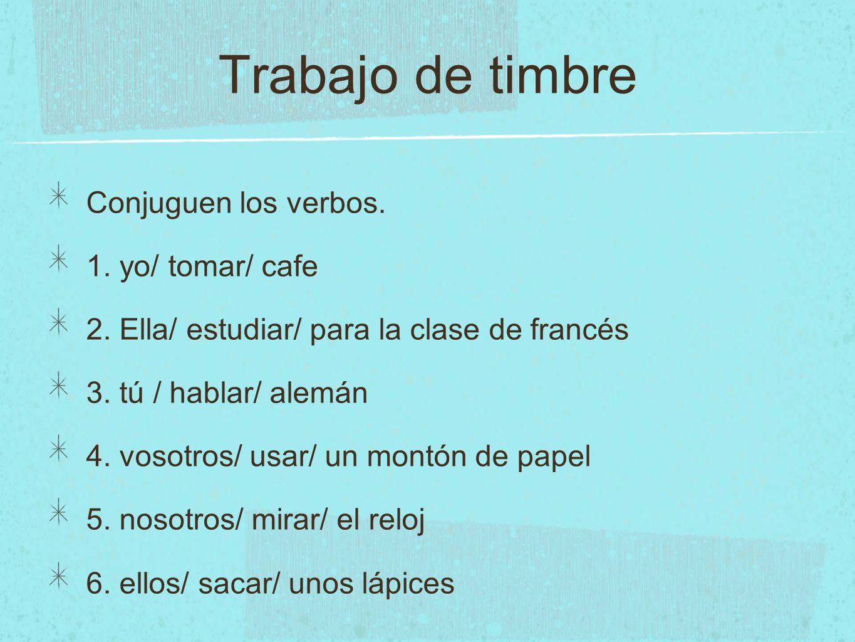 Trabajo de timbre Conjuguen los verbos. 1. yo/ tomar/ cafe 2. Ella/ estudiar/ para la clase de francés 3. tú / hablar/ alemán 4. vosotros/ usar/ un mo