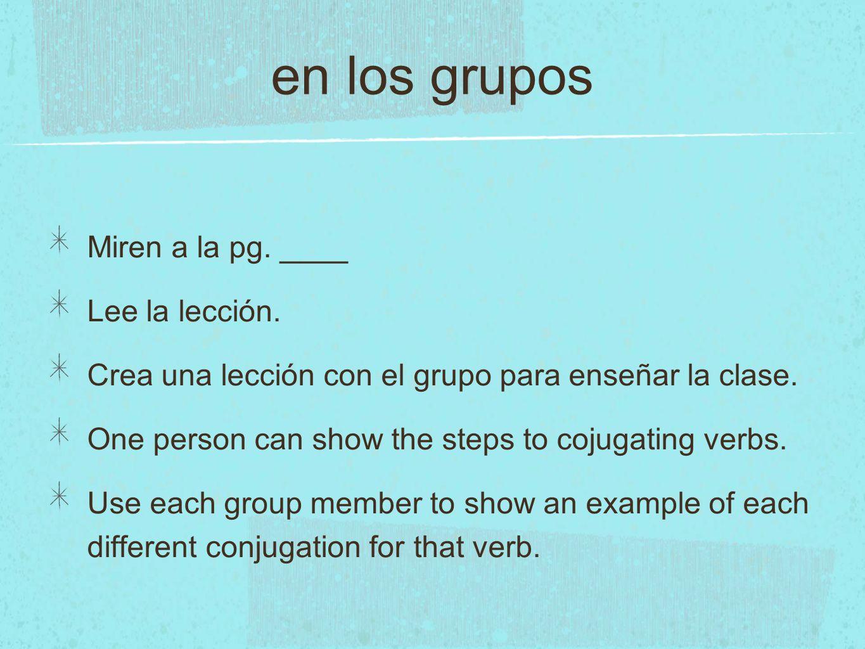 en los grupos Miren a la pg. ____ Lee la lección. Crea una lección con el grupo para enseñar la clase. One person can show the steps to cojugating ver
