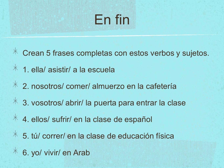 En fin Crean 5 frases completas con estos verbos y sujetos. 1. ella/ asistir/ a la escuela 2. nosotros/ comer/ almuerzo en la cafetería 3. vosotros/ a