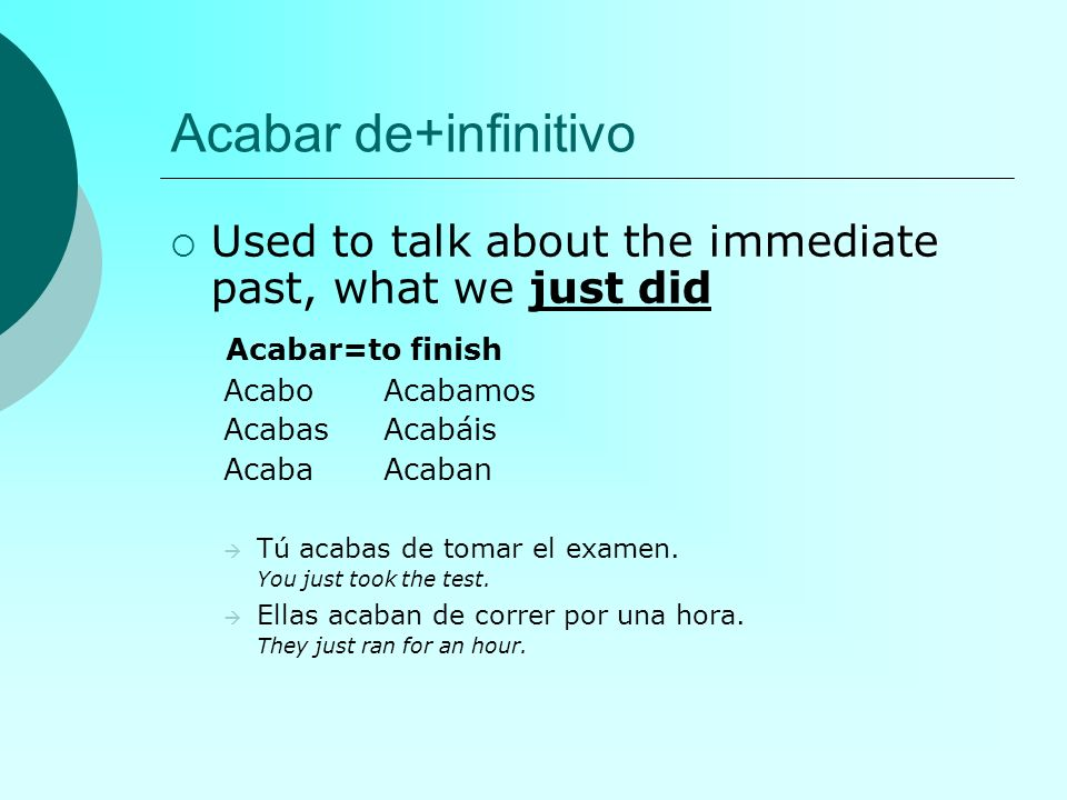 Acabar de+infinitivo Used to talk about the immediate past, what we just did Acabar=to finish AcaboAcabamos AcabasAcabáis AcabaAcaban Tú acabas de tom