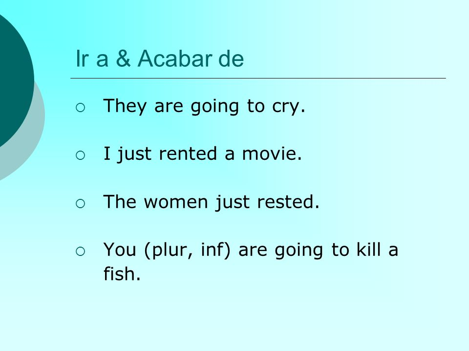 Ir a & Acabar de They are going to cry. I just rented a movie.