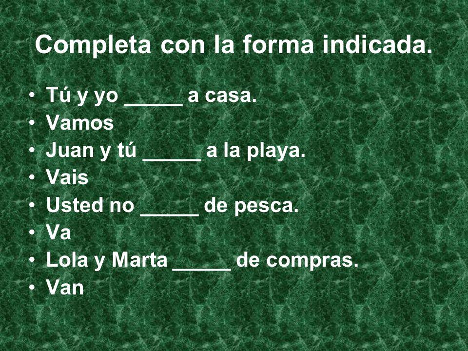 Completa con la forma indicada. Tú y yo _____ a casa.