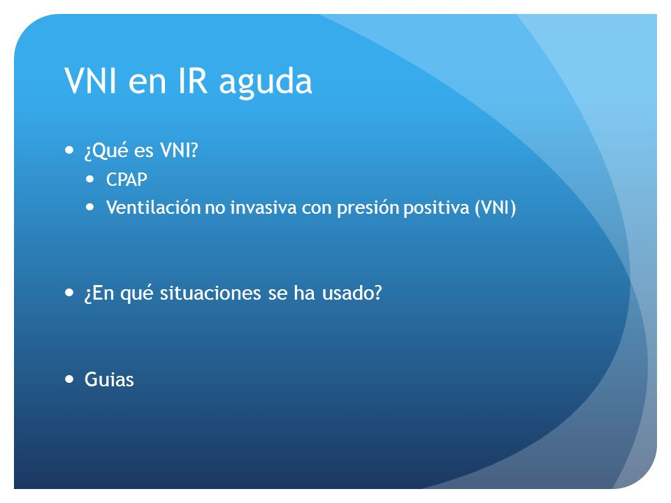 VNI en IR aguda ¿Qué es VNI? CPAP Ventilación no invasiva con presión positiva (VNI) ¿En qué situaciones se ha usado? Guias