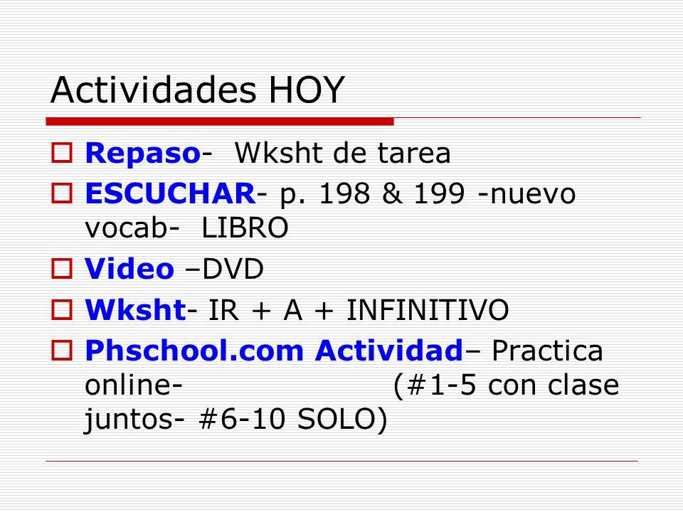 Actividades HOY Repaso- Wksht de tarea ESCUCHAR- p. 198 & 199 -nuevo vocab- LIBRO Video –DVD Wksht- IR + A + INFINITIVO Phschool.com Actividad– Practi