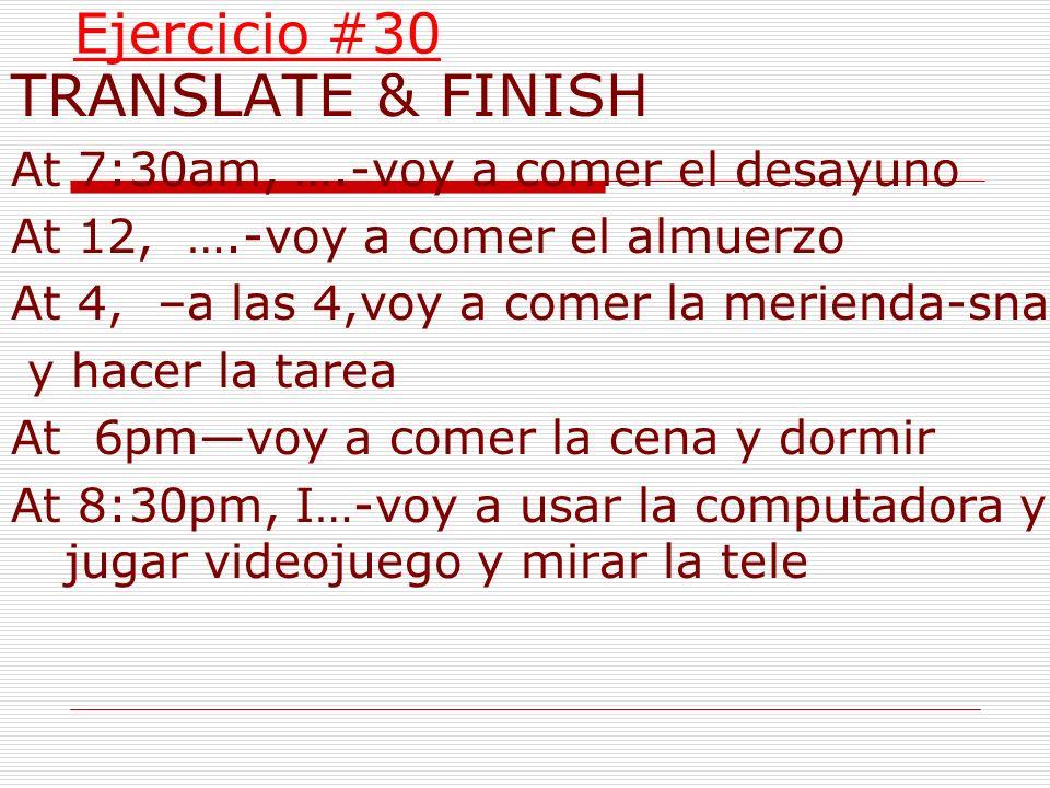 Ejercicio #30 TRANSLATE & FINISH At 7:30am, ….-voy a comer el desayuno At 12, ….-voy a comer el almuerzo At 4, –a las 4,voy a comer la merienda-snack
