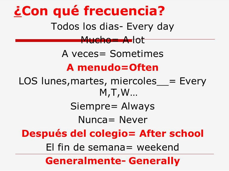 ¿Con qué frecuencia? Todos los dias- Every day Mucho= A lot A veces= Sometimes A menudo=Often LOS lunes,martes, miercoles__= Every M,T,W… Siempre= Alw
