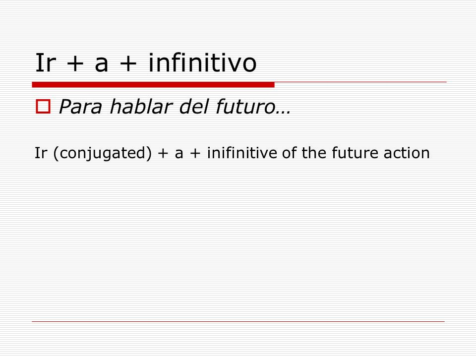 Ir + a + infinitivo Para hablar del futuro… Ir (conjugated) + a + inifinitive of the future action