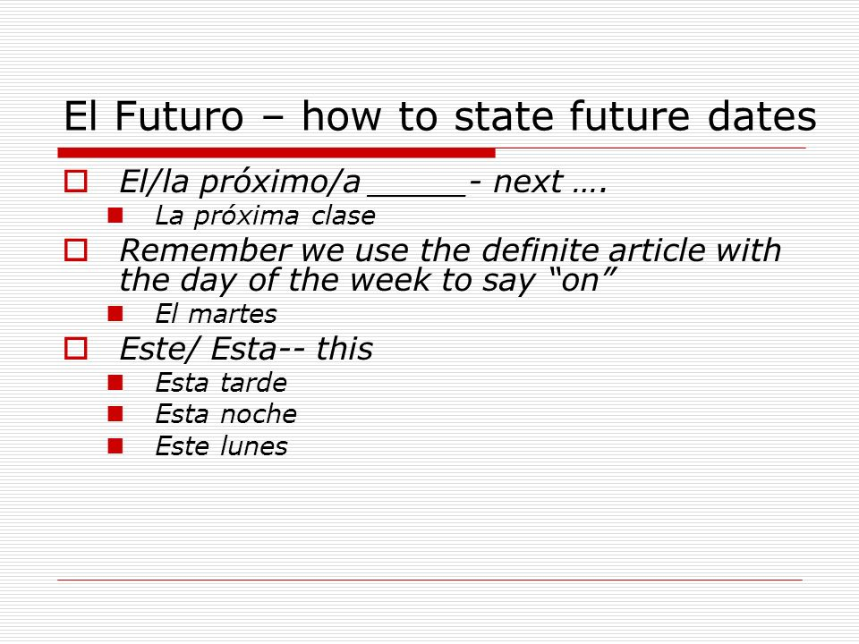 El Futuro – how to state future dates El/la próximo/a _____- next …. La próxima clase Remember we use the definite article with the day of the week to