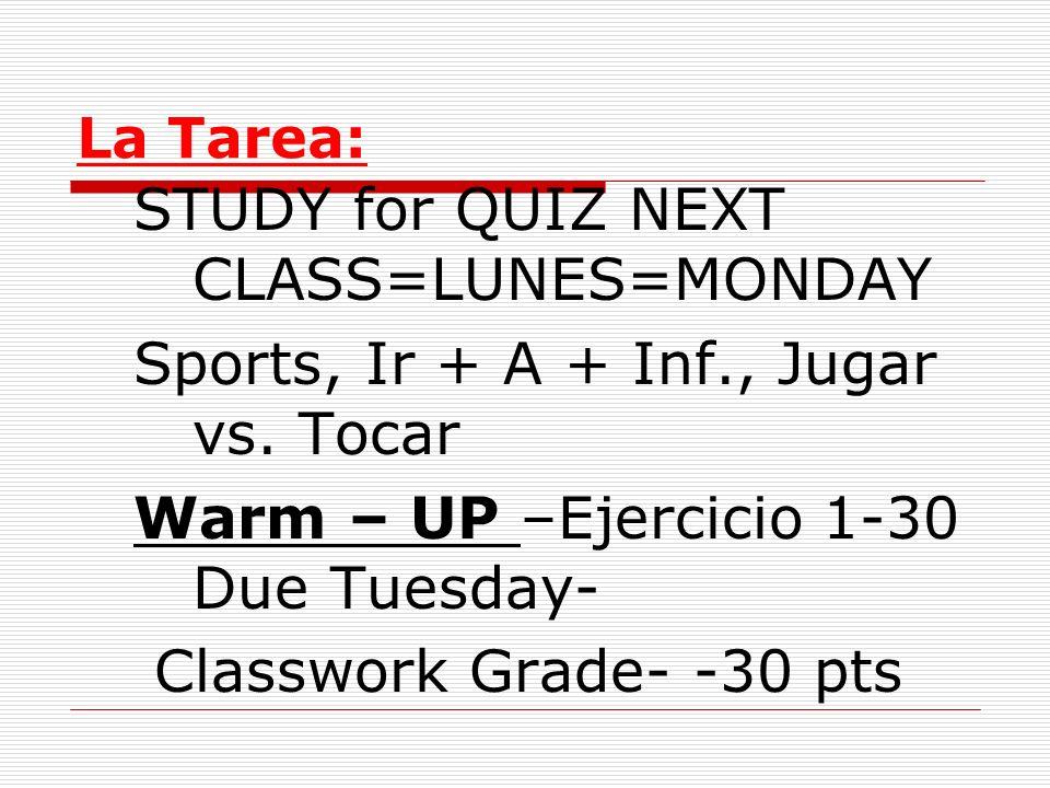 La Tarea: STUDY for QUIZ NEXT CLASS=LUNES=MONDAY Sports, Ir + A + Inf., Jugar vs. Tocar Warm – UP –Ejercicio 1-30 Due Tuesday- Classwork Grade- -30 pt