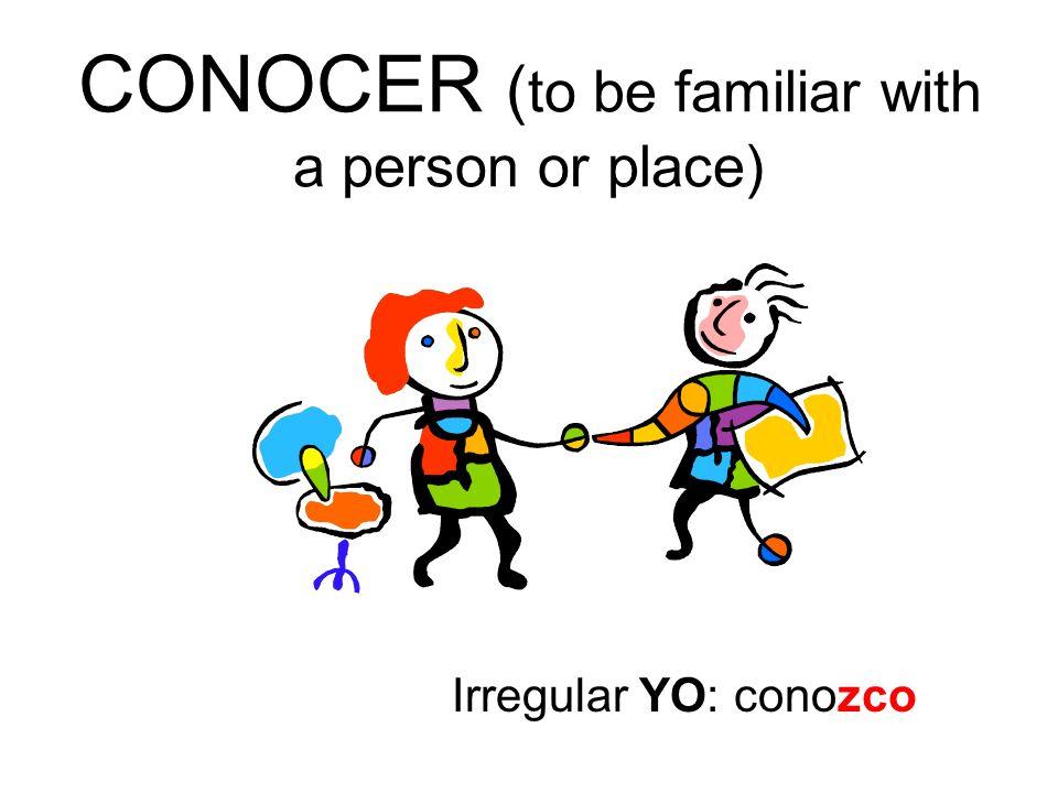 CONOCER ( to be familiar with a person or place) Irregular YO: conozco
