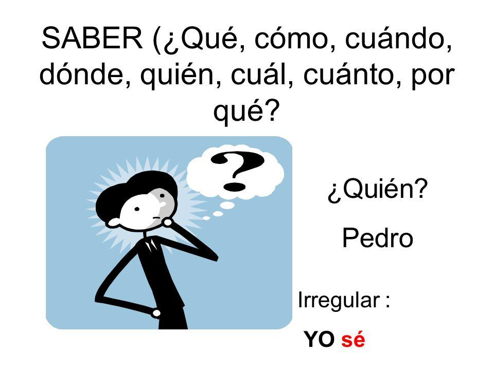 SABER (¿Qué, cómo, cuándo, dónde, quién, cuál, cuánto, por qué? ¿Quién? Pedro Irregular : YO sé