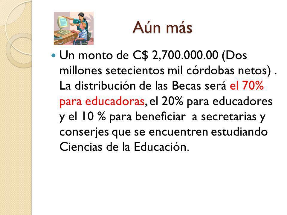 Aún más Un monto de C$ 2,700.000.00 (Dos millones setecientos mil córdobas netos). La distribución de las Becas será el 70% para educadoras, el 20% pa