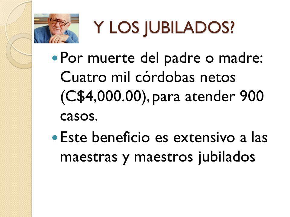 Y LOS JUBILADOS? Por muerte del padre o madre: Cuatro mil córdobas netos (C$4,000.00), para atender 900 casos. Este beneficio es extensivo a las maest