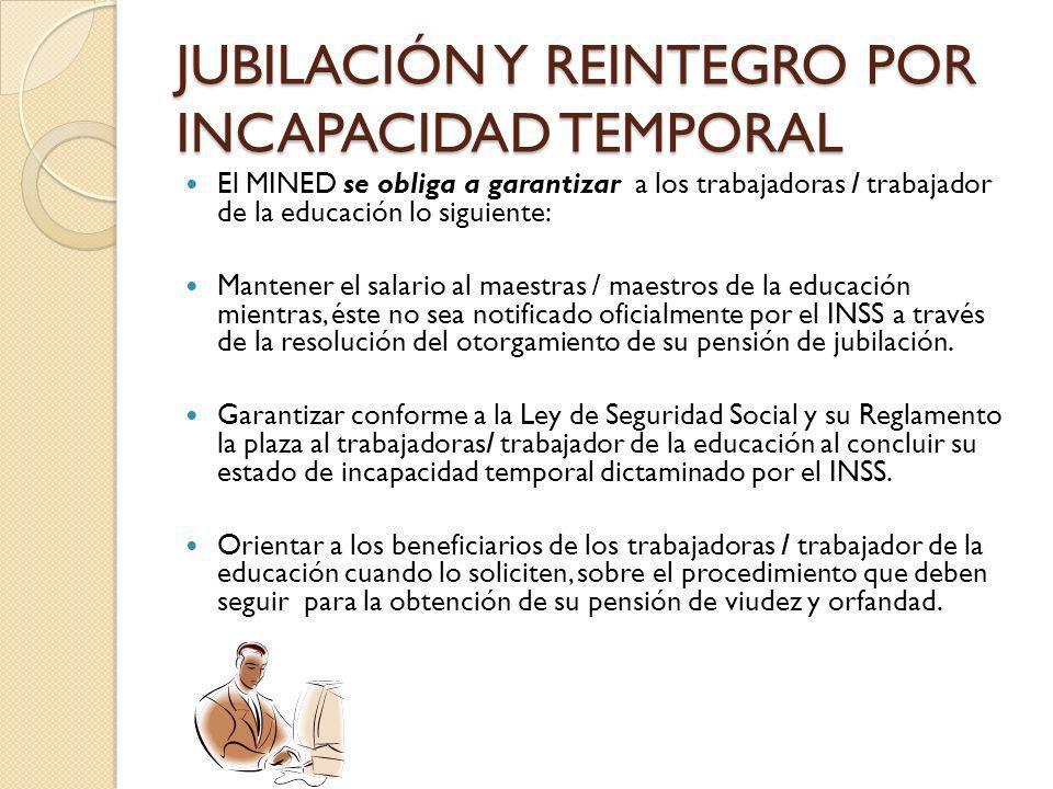JUBILACIÓN Y REINTEGRO POR INCAPACIDAD TEMPORAL El MINED se obliga a garantizar a los trabajadoras / trabajador de la educación lo siguiente: Mantener