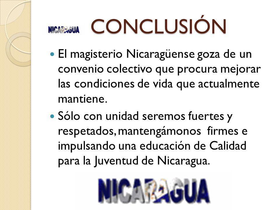 CONCLUSIÓN El magisterio Nicaragüense goza de un convenio colectivo que procura mejorar las condiciones de vida que actualmente mantiene. Sólo con uni