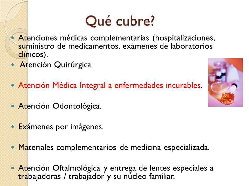 Qué cubre? Atenciones médicas complementarias (hospitalizaciones, suministro de medicamentos, exámenes de laboratorios clínicos). Atención Quirúrgica.
