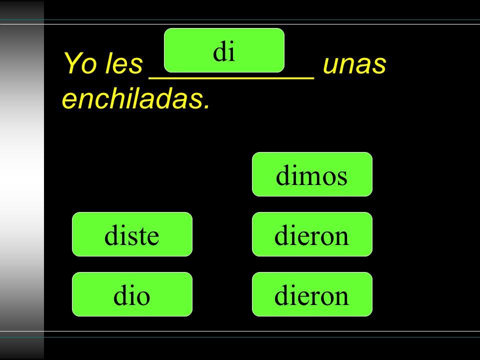 Yo les __________ unas enchiladas. di diste dio dimos dieron