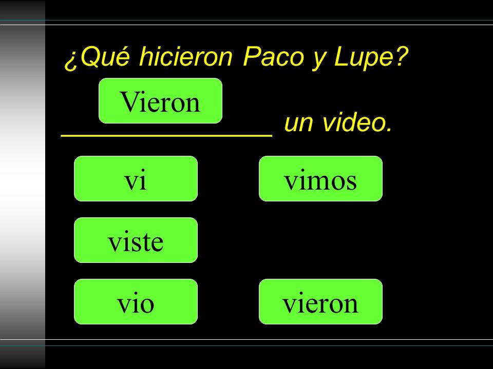 ¿Qué hicieron Paco y Lupe ______________ un video. vi viste vio vimos Vieron vieron