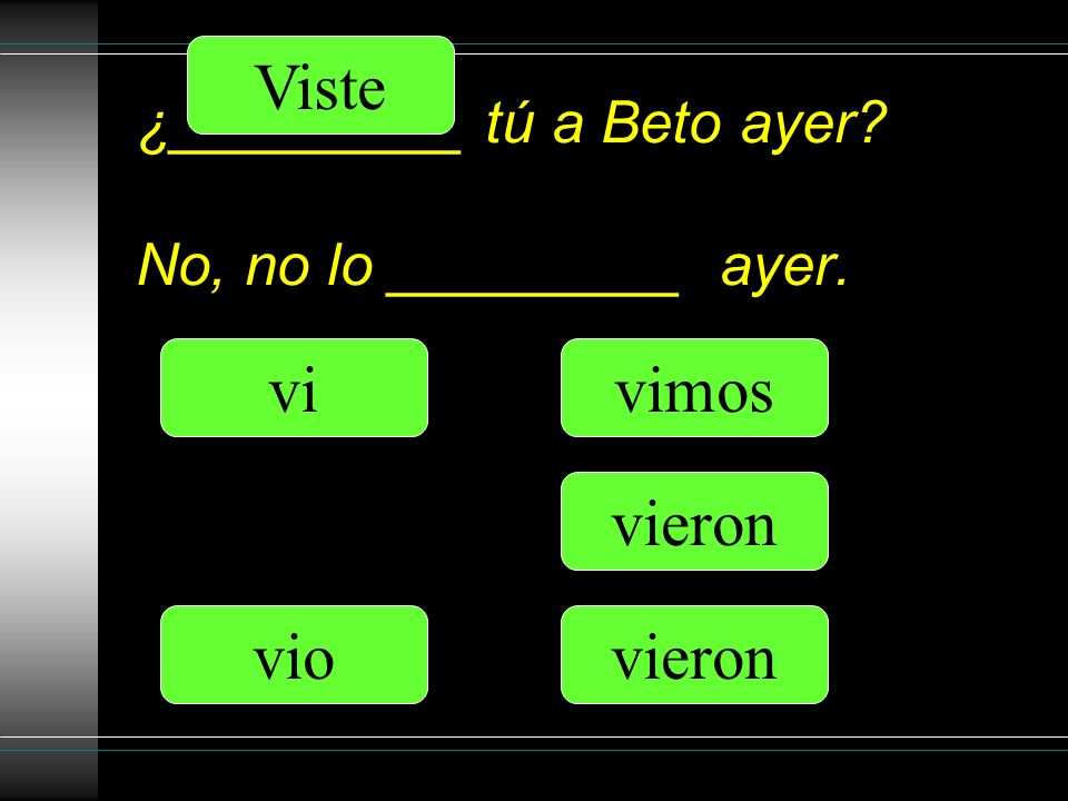 ¿_________ tú a Beto ayer No, no lo _________ ayer. Viste vio vimos vieron vi