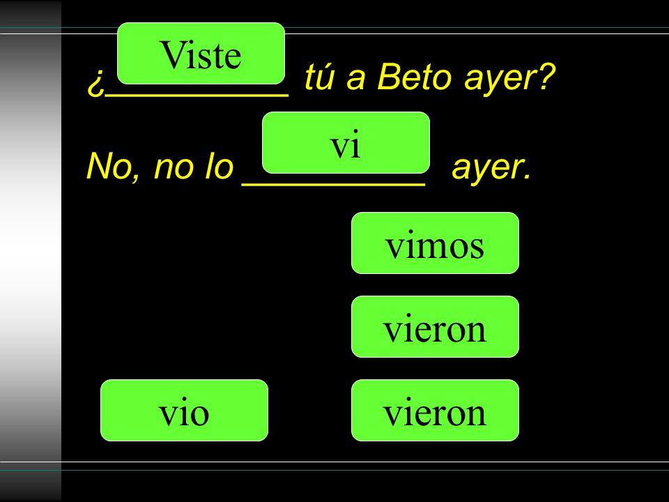 ¿_________ tú a Beto ayer No, no lo _________ ayer. vi Viste vio vimos vieron