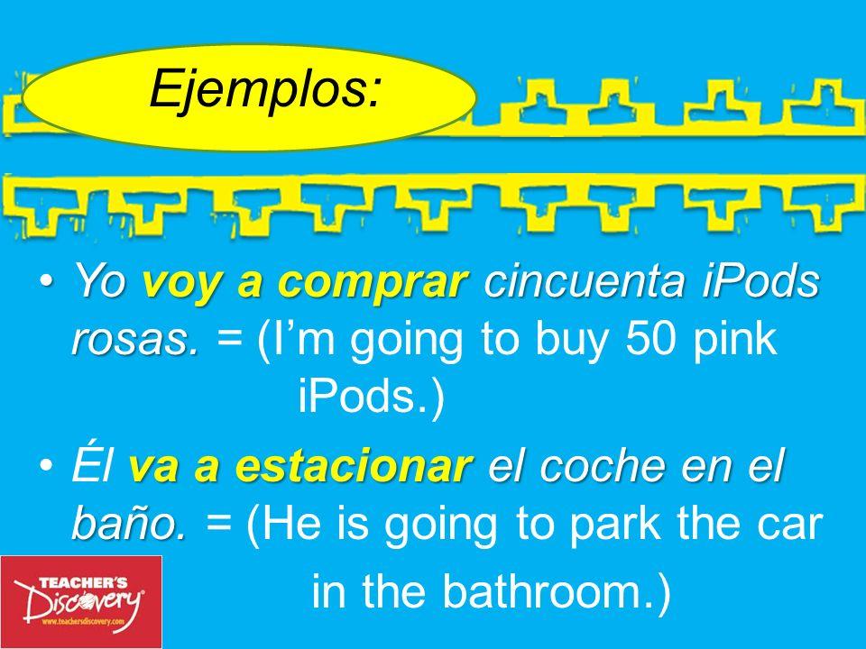 Ejemplos: Yovoy a comprar cincuenta iPods rosas.Yo voy a comprar cincuenta iPods rosas.