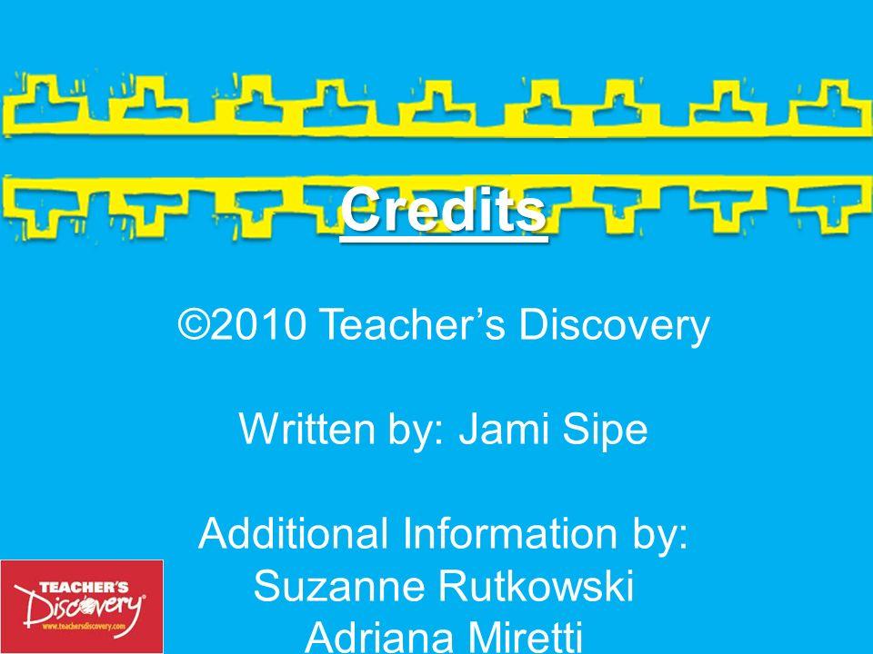 Credits Credits ©2010 Teachers Discovery Written by: Jami Sipe Additional Information by: Suzanne Rutkowski Adriana Miretti Order Today.